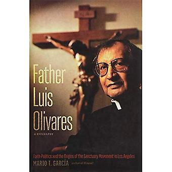 Father Luis Olivares, a Biography: Faith Politics and the Origins of the Sanctuary Movement in Los Angeles