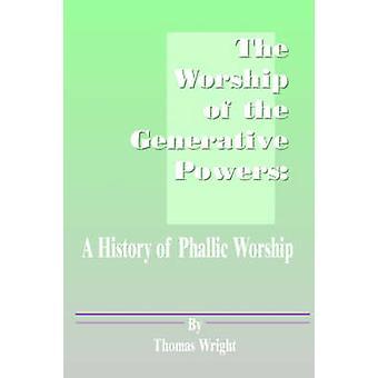 The Worship of the Generative Powers A History of Phallic Worship by Wright & Thomas