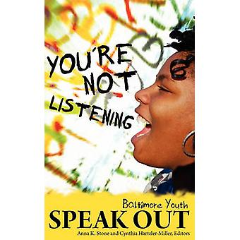 Youre Not Listening Baltimore Youth Speak Out by Stone & Anna K.