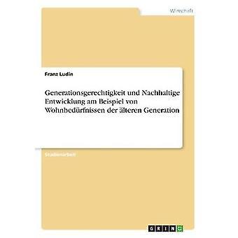 Generationsgerechtigkeit und Nachhaltige Entwicklung am Beispiel von Wohnbedrfnissen der lteren Generation by Ludin & Franz