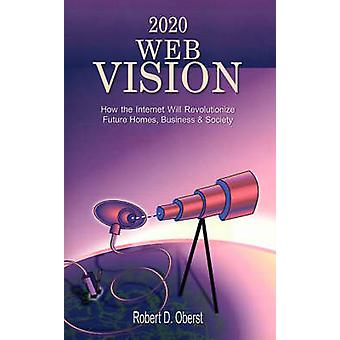 2020 Web Vision How the Internet Will Revolutionize Future Homes Business  Society by Oberst & Robert D.