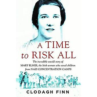A Time to Risk All  The incredible untold story of Mary Elmes the Irish woman who saved children from Nazi Concentration Camps by Clodagh Finn