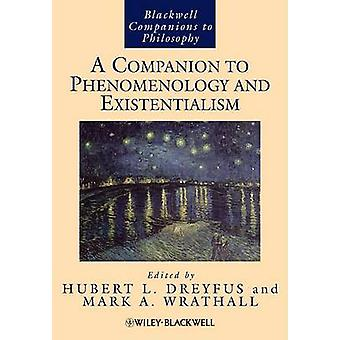 A Companion to Phenomenology and Existentialism by Edited by Hubert L Dreyfus & Edited by Mark A Wrathall
