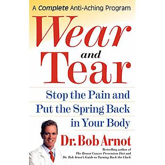 Wear and Tear Stop the Pain and Put the Spring Back in Your Body by Arnot & Bob