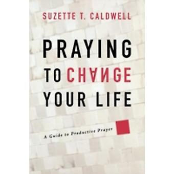 Praying to Change Your Life A Guide to Productive Prayer by Caldwell & Suzette T.