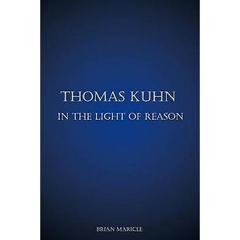 Thomas Kuhn in the Light of Reason von Maricle & Brian Andrew