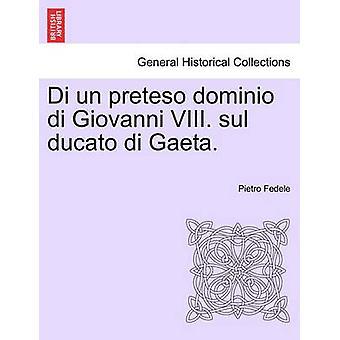 Di un preteso dominio di Giovanni VIII. sul ducato di Gaeta. by Fedele & Pietro