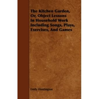 The Kitchen Garden Or Object Lessons In Household Work Including Songs Plays Exercises And Games by Huntington & Emily