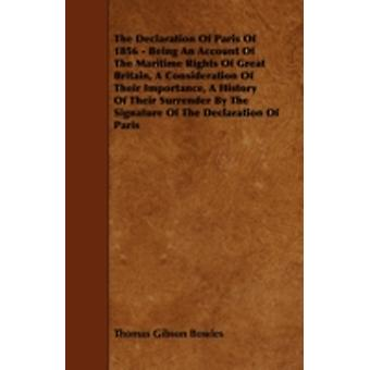 The Declaration Of Paris Of 1856  Being An Account Of The Maritime Rights Of Great Britain A Consideration Of Their Importance A History Of Their Surrender By The Signature Of The Declaration Of Pa by Bowles & Thomas Gibson