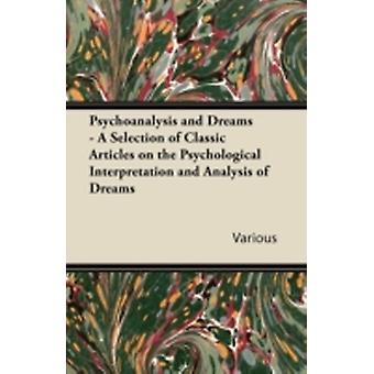 Psychoanalysis and Dreams  A Selection of Classic Articles on the Psychological Interpretation and Analysis of Dreams by Various