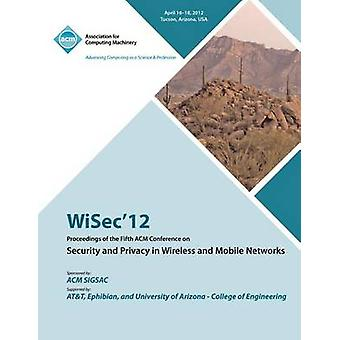 WiSec 12 Proceedings of the Fifth ACM Conference on Security and Privacy in Wireless and Mobile Networks by WiSec 12 Conference Committee