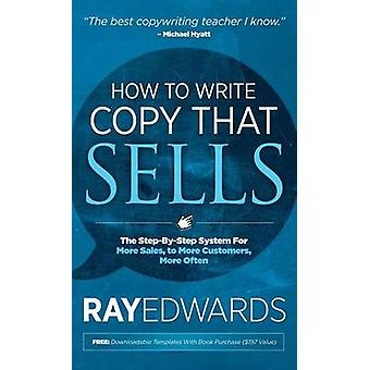 How to Write Copy That Sells The StepByStep System for More Sales to More Customers More Often by Edwards & Ray