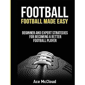 Football Football Made Easy Beginner and Expert Strategies For Becoming A Better Football Player by McCloud & Ace