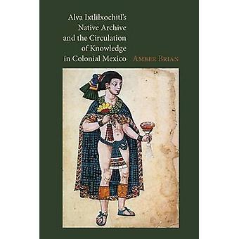 Alva Ixtlilxochitl's Native Archive and the Circulation of Knowledge