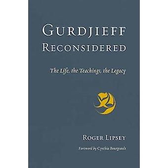 Gurdjieff Reconsidered - The Life - the Teachings - the Legacy by Roge