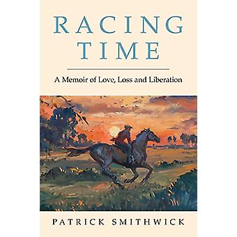 Racing Time - A Memoir of Love - Loss and Liberation by Patrick Smithw