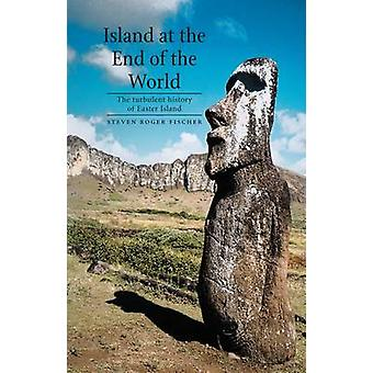 Island at the End of the World  The Turbulent History of Easter Island by Steven Roger Fischer