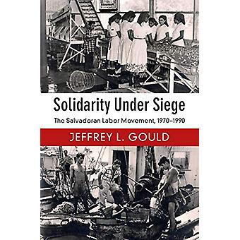 Solidarity Under Siege - The Salvadoran Labor Movement - 1970-1990 by