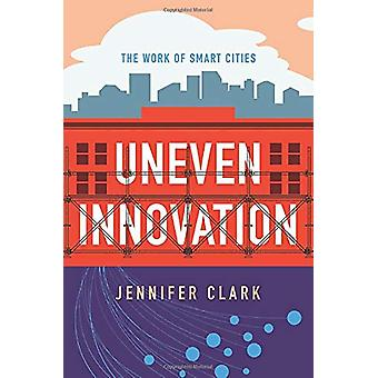 Uneven Innovation - The Work of Smart Cities by Jennifer Clark - 97802