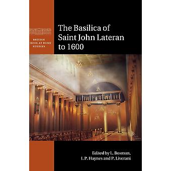 The Basilica of Saint John Lateran to 1600 by Edited by L Bosman & Edited by I P Haynes & Edited by P Liverani