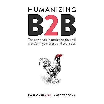 Humanizing B2B The new truth in marketing that will transform your brand and your sales