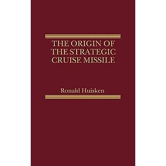 The Origin of the Strategic Cruise Missile by Huisken & Ronald