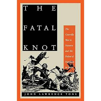 The Fatal Knot The Guerrilla War in Navarre and the Defeat of Napoleon in Spain by Tone & John Lawrence
