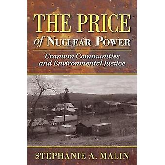 The Price of Nuclear Power  Uranium Communities and Environmental Justice by Stephanie A Malin