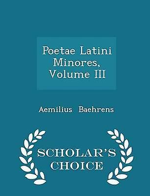 Poetae Latini Minores Volume III  Scholars Choice Edition by Baehrens & Aemilius