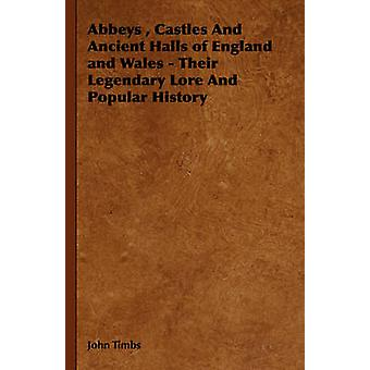 Abbeys  Castles And Ancient Halls of England and Wales  Their Legendary Lore And Popular History by Timbs & John