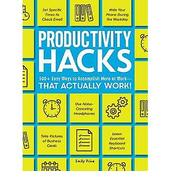 Productivity Hacks - 500+ Easy Ways to Accomplish More at Work--That A