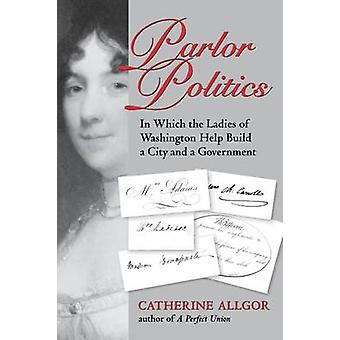 Parlor Politics In Which the Ladies of Washington Help Build a City and a Government par Catherine Allgor