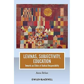 Levinas, Subjectivity, Education: Towards an Ethics of Radical Responsibility