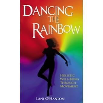 Dancing the Rainbow Holistic WellBeing Through Movement by OHanlon & Lani