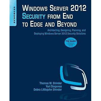 Windows Server 2012 Security from End to Edge and Beyond Architecting Designing Planning and Deploying Windows Server 2012 Security Solutions by Shinder & Thomas W. & Dr.