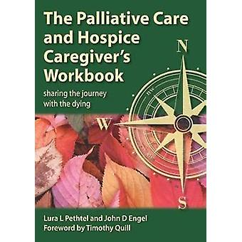 THE PALLIATIVE CARE AND HOSPICE CAREGIVERS WORKBOOK Sharing the Journey with the Dying by Pethtel & Lura L.