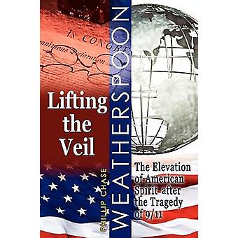 Lifting the Veil The Elevation of American Spirit After the Tragedy of 911 by Weatherspoon & Phillip Chase