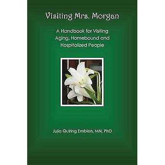 Visiting Mrs. Morgan A Handbook for Visiting Aging Homebound and Hospitalized People by Emblen & Julia Quiring