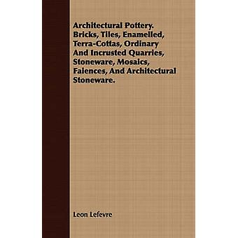 Architectural Pottery. Bricks Tiles Enamelled TerraCottas Ordinary And Incrusted Quarries Stoneware Mosaics Faiences And Architectural Stoneware. by Lefevre & Leon