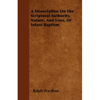A Dissertation On The Scriptural Authority Nature And Uses Of Infant Baptism by Wardlaw &  Ralph