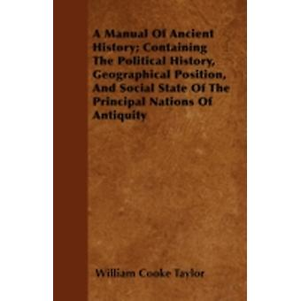 A Manual Of Ancient History Containing The Political History Geographical Position And Social State Of The Principal Nations Of Antiquity by Taylor & William Cooke