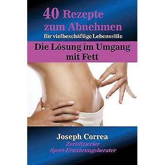 40 Rezepte zum Abnehmen fr vielbeschftige Lebensstile Die Lsung im Umgang mit Fett by Correa & Joseph