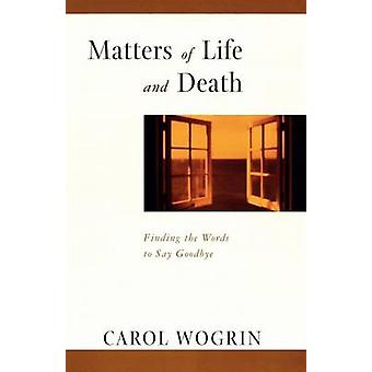 Matters of Life and Death Finding the Words to Say Goodbye by Wogrin & Carol