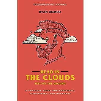 Head in the Clouds - Feet on the Ground - A Survival Guide for Creativ