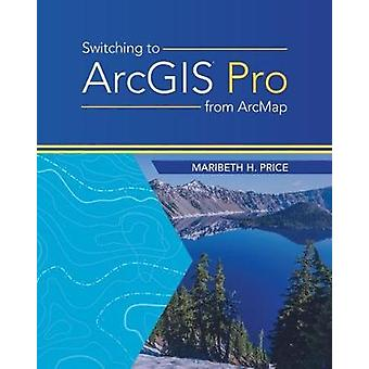 Switching to ArcGIS Pro from ArcMap by Maribeth Price - 9781589485440