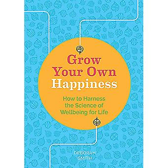 Grow Your Own Happiness - How to Harness the Science of Wellbeing for