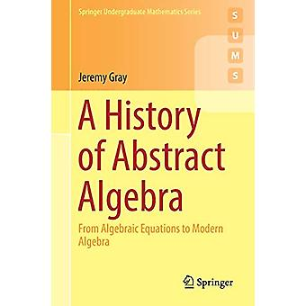 A History of Abstract Algebra - From Algebraic Equations to Modern Alg