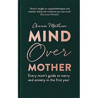 Mind Over Mother - Every mum's guide to worry and anxiety in the first