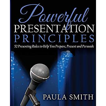Powerful Presentation Principles - 52 Presenting Rules to Help You Pre