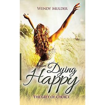 Dying Happy - The Gift of Choice by Wendy Mulder - 9781939261953 Book